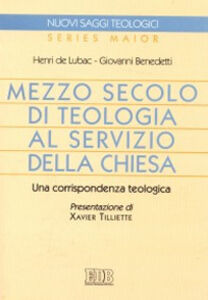 Libro Mezzo secolo di teologia al servizio della Chiesa. Una corrispondenza teologica Henri de Lubac , Giovanni Benedetti