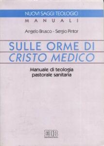 Libro Sulle orme di Cristo medico. Manuale di teologia pastorale sanitaria Angelo Brusco , Sergio Pintor