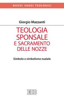 Teologia sponsale e sacramento delle nozze. Simbolo e simbolismo nuziale - Giorgio Mazzanti - copertina