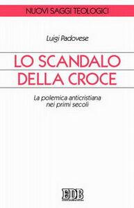 Libro Lo scandalo della croce. La polemica anticristiana nei primi secoli Luigi Padovese