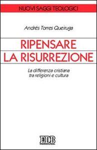 Libro Ripensare la risurrezione. La differenza cristiana tra religioni e cultura Andrés Torres Queiruga
