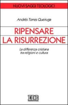 Ripensare la risurrezione. La differenza cristiana tra religioni e cultura - Andrés Torres Queiruga - copertina