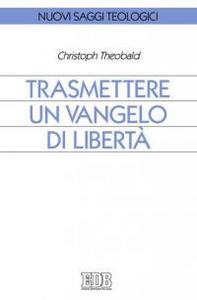 Libro Trasmettere un Vangelo di libertà Christoph Theobald
