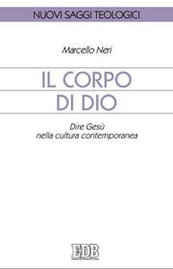 Libro Il corpo di Dio. Dire Gesù nella cultura contemporanea Marcello Neri