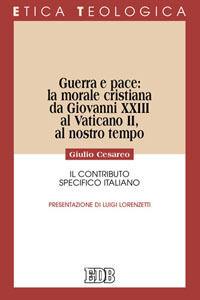 Libro Guerra e pace: la morale cristiana da Giovanni XXIII al Vaticano II, al nostro tempo. Il contributo specifico italiano Giulio Cesareo