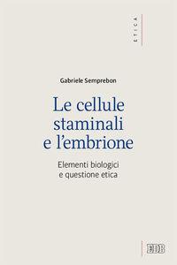 Foto Cover di Le cellule staminali e l'embrione. Elementi biologici e questione etica, Libro di Gabriele Semprebon, edito da EDB