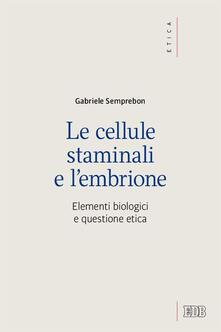 Le cellule staminali e l'embrione. Elementi biologici e questione etica - Gabriele Semprebon - copertina