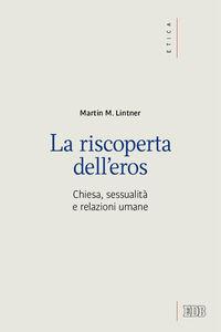 Foto Cover di La riscoperta dell'eros. Chiesa, sessualità e relazioni umane, Libro di M. Martin Lintner, edito da EDB