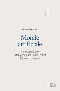 Libro Morale artificiale. Nanotecnologie, intelligenza artificiale, robot. Sfide e promesse Gianni Manzone