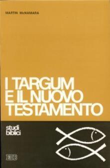 I targum e il Nuovo Testamento. Le parafrasi aramaiche della Bibbia ebraica e il loro apporto per una migliore comprensione del Nuovo Testamento - Martin McNamara - copertina