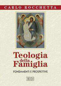 Foto Cover di Teologia della famiglia. Fondamenti e prospettive, Libro di Carlo Rocchetta, edito da EDB