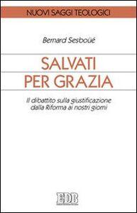 Libro Salvati per grazia. Il dibattito sulla giustificazione dalla Riforma ai nostri giorni Bernard Sesboüé