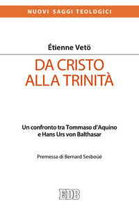 Libro Da Cristo alla Trinità. Un confronto tra Tommaso D'Aquino e Hans Urs von Balthasar Étienne Vetö