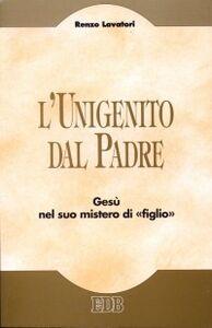 Foto Cover di L' unigenito dal Padre. Gesù nel suo mistero di «figlio», Libro di Renzo Lavatori, edito da EDB