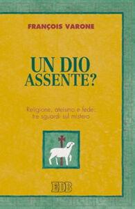 Libro Un Dio assente? Religione, ateismo e fede: tre sguardi sul mistero François Varone