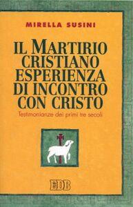 Foto Cover di Il martirio cristiano esperienza di incontro con Cristo. Testimonianze dei primi tre secoli, Libro di Mirella Susini, edito da EDB