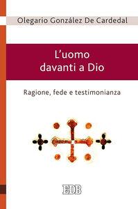 Libro L' uomo davanti a Dio. Ragione, fede e testimonianza Olegario González de Cardedal