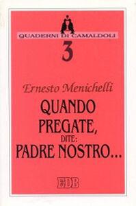 Foto Cover di Quando pregate, dite: Padre nostro..., Libro di Ernesto Menichelli, edito da EDB