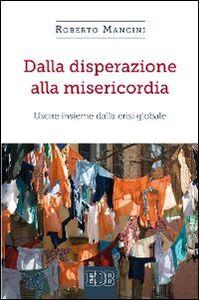 Foto Cover di Dalla disperazione alla misericordia. Uscire insieme dalla crisi globale, Libro di Roberto Mancini, edito da EDB