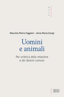 Uomini e animali. Per un'etica della relazione e dei destini comuni - Maurizio Pietro Faggioni,Anna Giorgi - copertina