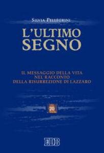 Libro L' ultimo segno. Il messaggio della vita nel racconto della risurrezione di Lazzaro Silvia Pellegrini