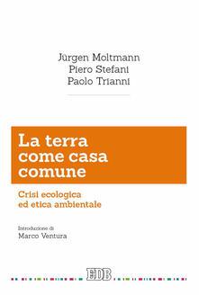 La terra come casa comune. Crisi ecologica ed etica ambientale - Jürgen Moltmann,Piero Stefani,Paolo Trianni - copertina