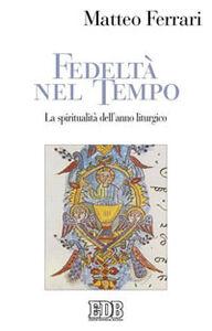 Libro Fedeltà nel tempo. La spiritualità dell'anno liturgico Matteo Ferrari