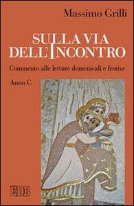 Libro Sulla via dell'incontro. Commento alle letture domenicali e festive. Anno C Massimo Grilli