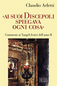 Libro «Ai suoi discepoli spiegava ogni cosa». Commento ai Vangeli festivi dell'anno B Claudio Arletti