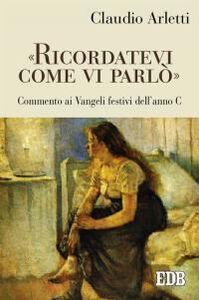 Libro «Ricordatevi come vi parlò». Commento ai vangeli festivi dell'anno C Claudio Arletti