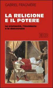 Foto Cover di La religione e il potere. La cristianità, l'Occidente e la democrazia, Libro di Gabriel Fragnière, edito da EDB