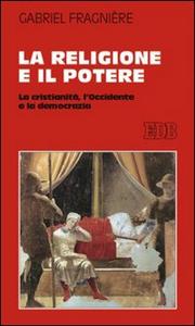 Libro La religione e il potere. La cristianità, l'Occidente e la democrazia Gabriel Fragnière