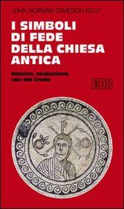 Libro I simboli di fede della Chiesa antica. Nascita, evoluzione, uso del credo John N. Kelly