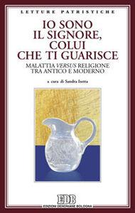 Libro Io sono il Signore, colui che ti guarisce. Malattia versus religione tra antico e moderno. Atti del Convegno