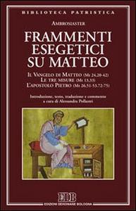 Libro Frammenti esegetici su Matteo. Il Vangelo di Matteo (Mt 24,20-42). Le tre misure (Mt 13,33). L'apostolo Pietro (Mt 26,51-53-72-75) Ambrosiaster