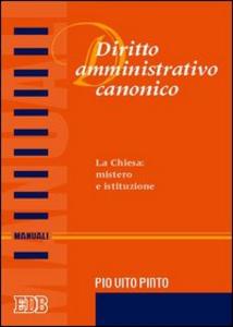 Libro Diritto amministrativo canonico. La chiesa: mistero e istituzione Pio V. Pinto