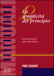 Foto Cover di La semplicità del principio. Introduzione alla metafisica, Libro di Paul P. Gilbert, edito da EDB