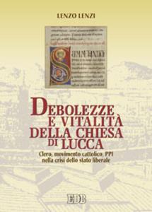 Libro Debolezze e vitalità della chiesa di Lucca. Clero, movimento cattolico, PPI nella crisi dello stato liberale Lenzo Lenzi