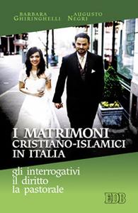 Libro I matrimoni cristiano-islamici in Italia: gli interrogativi, il diritto, la pastorale Barbara Ghiringhelli , Augusto T. Negri