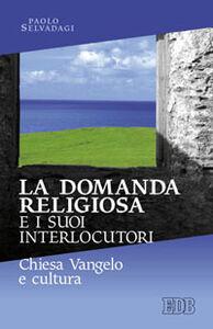 Foto Cover di La domanda religiosa e i suoi interlocutori. Chiesa Vangelo e cultura, Libro di Paolo Selvadagi, edito da EDB