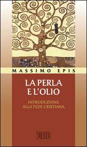 Libro La perla e l'olio. Introduzione alla fede cristiana Massimo Epis