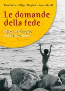 Libro Le domande della fede. Marco il Vangelo del catecumeno Paolo Sartor , Filippo Margheri , Serena Noceti
