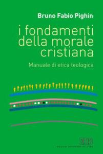 Libro I fondamenti della morale cristiana. Manuale di etica teologica Bruno F. Pighin