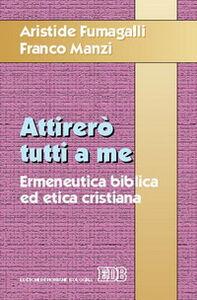 Libro Attirerò tutti a me. Ermeneutica biblica ed etica cristiana Aristide Fumagalli , Franco Manzi