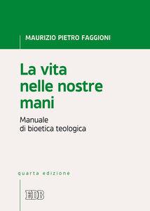 Libro La vita nelle nostre mani. Manuale di bioetica teologica Maurizio Pietro Faggioni