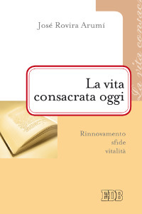 Libro La vita consacrata oggi. Rinnovamento, sfide, vitalità José Rovira Arumí