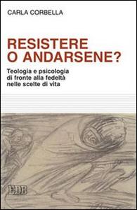 Libro Resistere o andarsene? Teologia e psicologia di fronte alla fedeltà nelle scelte di vita Carla Corbella