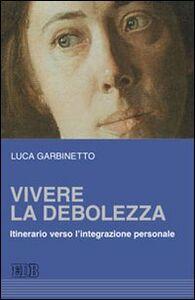 Libro Vivere la debolezza. Itinerario verso l'integrazione personale Luca Garbinetto