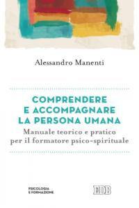 Libro Comprendere e accompagnare la persona umana. Manuale teorico e pratico per il formatore psico-spirituale Alessandro Manenti