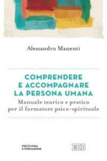 Comprendere e accompagnare la persona umana. Manuale teorico e pratico per il formatore psico-spirituale.pdf